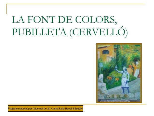 LA FONT DE COLORS, PUBILLETA (CERVELLÓ) Projecte elaborat per l'alumnat de 2n A amb Laila Benaliti Seddiki
