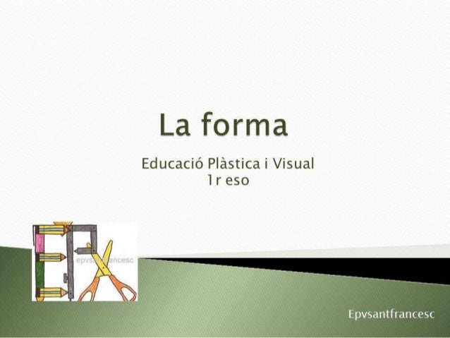 La forma  Educació Plástica i Visual 1 r eso  Epvsantfrarmesc