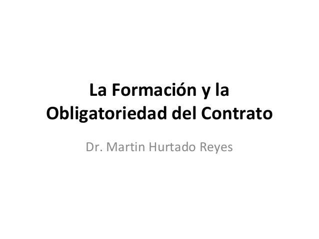 La Formación y laObligatoriedad del Contrato    Dr. Martin Hurtado Reyes