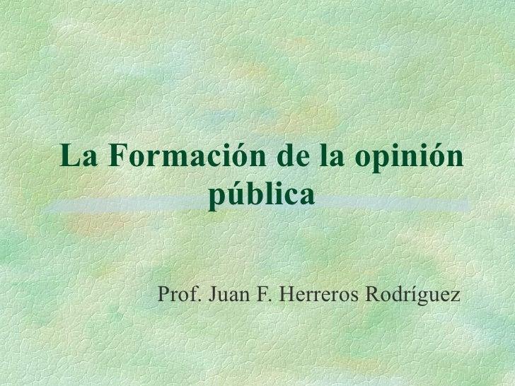 La Formación de la opinión pública Prof. Juan F. Herreros Rodríguez