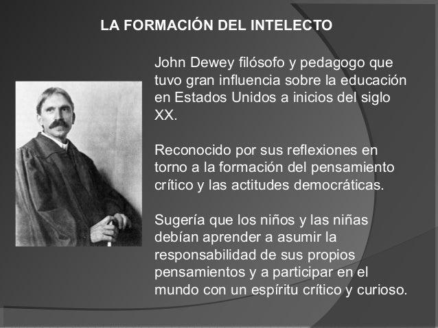 LA FORMACIÓN DEL INTELECTO      John Dewey filósofo y pedagogo que      tuvo gran influencia sobre la educación      en Es...