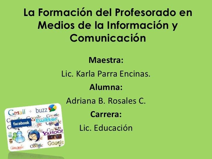 La Formación del Profesorado en Medios de la Información y Comunicación <br />Maestra:<br />Lic. Karla Parra Encinas.<br /...