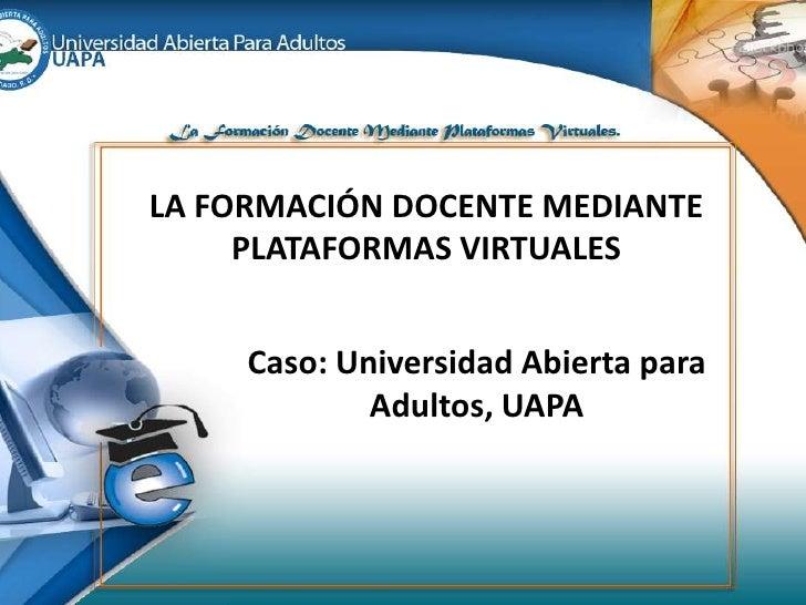 LA FORMACIÓN DOCENTE MEDIANTE PLATAFORMAS VIRTUALES<br />Caso: Universidad AbiertaparaAdultos, UAPA<br />
