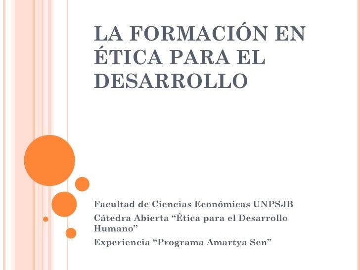 """LA FORMACIÓN EN ÉTICA PARA EL DESARROLLO  Facultad de Ciencias Económicas UNPSJB  Cátedra Abierta """"Ética para el Desarroll..."""