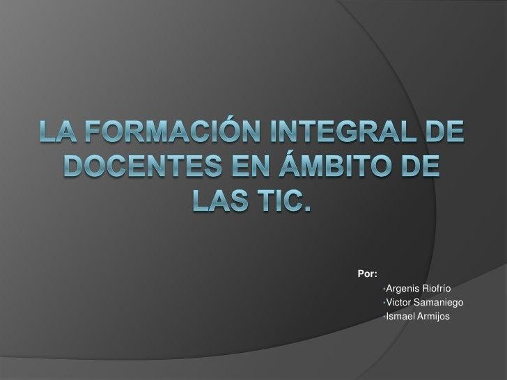 La formación integral de docentes en ámbito de las TIC.<br />Por:<br /><ul><li>ArgenisRiofrío