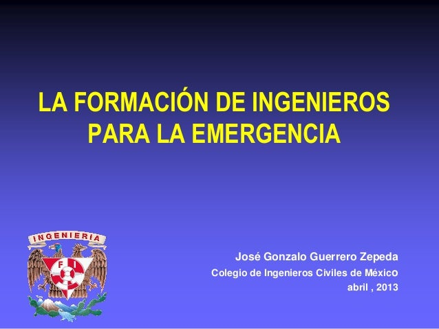 LA FORMACIÓN DE INGENIEROSPARA LA EMERGENCIAJosé Gonzalo Guerrero ZepedaColegio de Ingenieros Civiles de Méxicoabril , 2013
