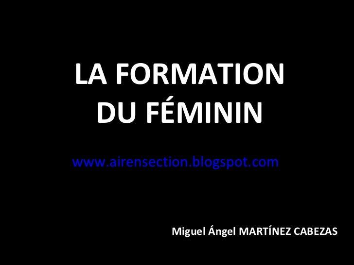 LA FORMATION DU FÉMININwww.airensection.blogspot.com             Miguel Ángel MARTÍNEZ CABEZAS