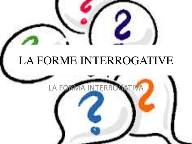 LA FORME INTERROGATIVE LA FORMA INTERROGATIVA