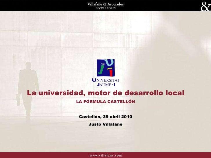 La universidad, motor de desarrollo local LA FÓRMULA CASTELLÓN Castellón, 29 abril 2010 Justo Villafañe