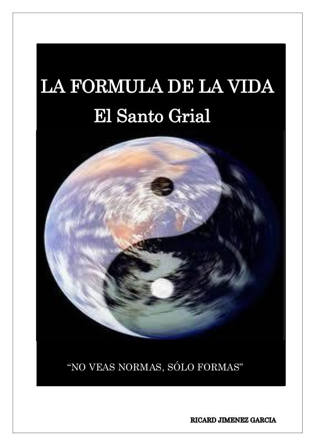 """LA FORMULA DE LA VIDA El Santo Grial  """"NO VEAS NORMAS, SÓLO FORMAS""""  RICARD JIMENEZ GARCIA"""
