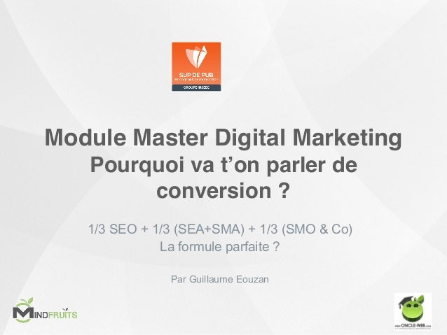 Module Master Digital Marketing Pourquoi va t'on parler de conversion ? 1/3 SEO + 1/3 (SEA+SMA) + 1/3 (SMO & Co) La formul...