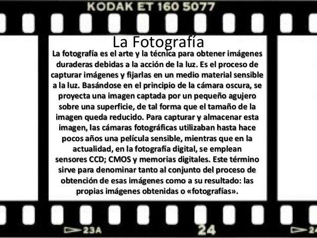 La Fotografía La fotografía es el arte y la técnica para obtener imágenes duraderas debidas a la acción de la luz. Es el p...
