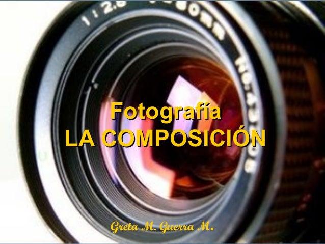FotografíaLA COMPOSICIÓN   Greta M. Guerra M.