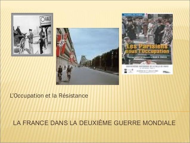 L'Occupation et la Résistance LA FRANCE DANS LA DEUXIÈME GUERRE MONDIALE