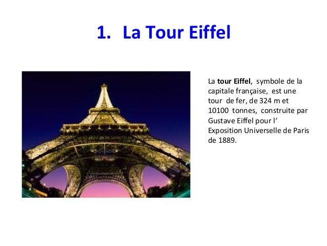 1. La Tour Eiffel La tour Eiffel, symbole de la capitale française, est une tour de fer, de 324 m et 10100 tonnes, constru...