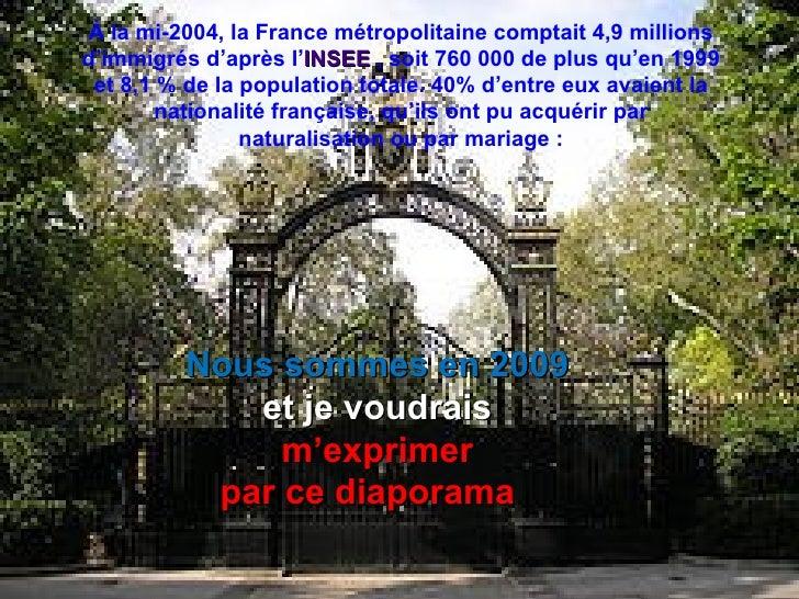 À la mi-2004, la France métropolitaine comptait 4,9 millions d'immigrés d'après l'INSEE , soit 760 000 de plus qu'en 1999 ...