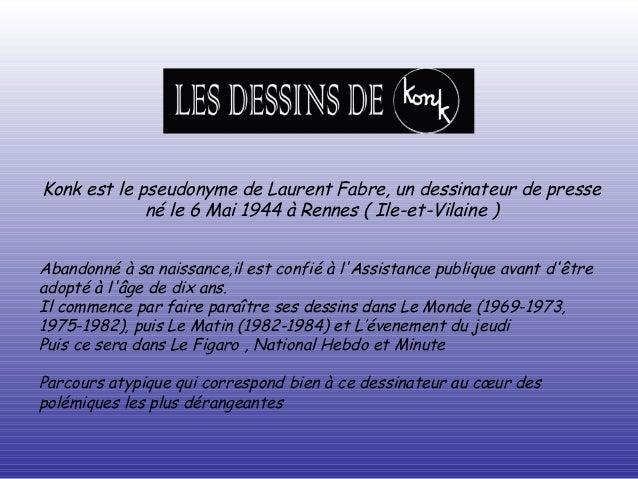 Konk est le pseudonyme de Laurent Fabre, un dessinateur de presse né le 6 Mai 1944 à Rennes ( Ile-et-Vilaine ) Abandonné à...