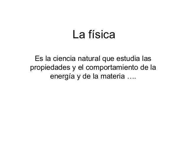 La físicaEs la ciencia natural que estudia laspropiedades y el comportamiento de laenergía y de la materia ….