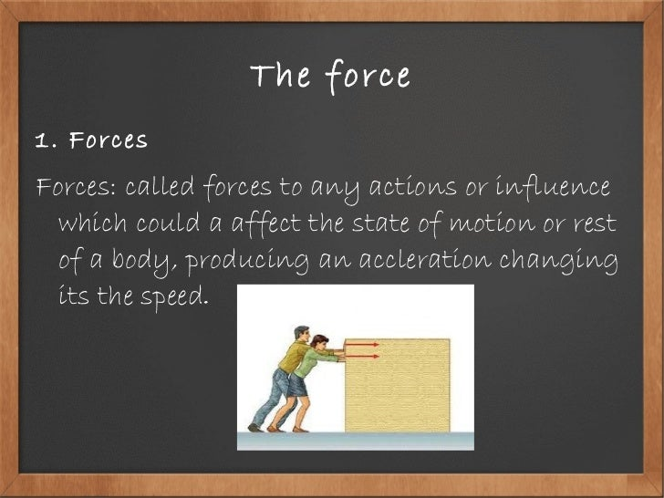 The force <ul><li>1. Forces </li></ul><ul><li>Forces: called forces to any actions or influence which could a affect the s...