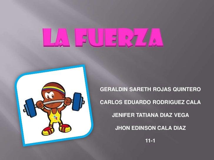 LA FUERZA    GERALDIN SARETH ROJAS QUINTERO    CARLOS EDUARDO RODRIGUEZ CALA       JENIFER TATIANA DIAZ VEGA        JHON E...