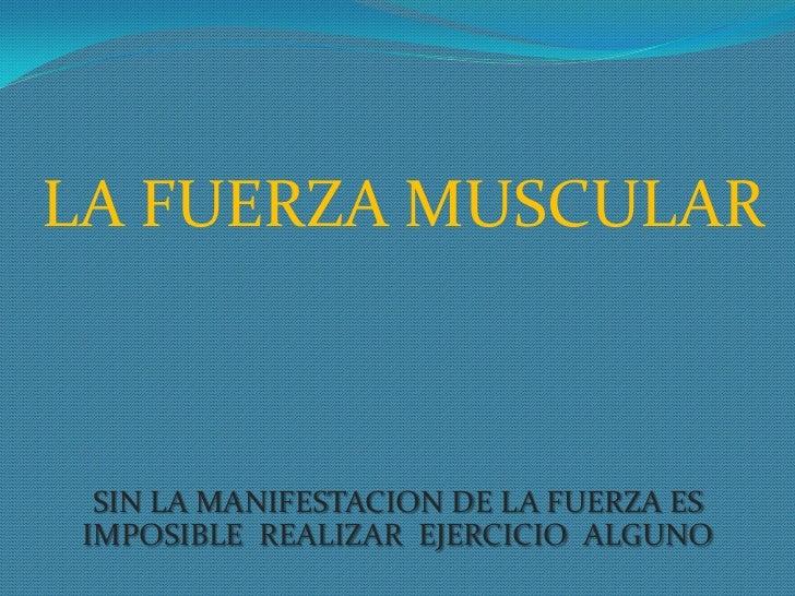 LA FUERZA MUSCULAR <br />SIN LA MANIFESTACION DE LA FUERZA ES IMPOSIBLE  REALIZAR  EJERCICIO  ALGUNO<br />