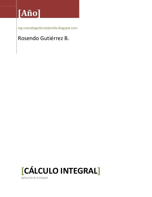 [Año]Ing-rosendogutiérrezbonilla.blogspot.comRosendo Gutiérrez B.CÁLCULO INTEGRAL[ ]Aplicación de la Integral
