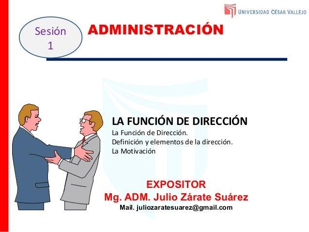 EXPOSITOR Mg. ADM. Julio Zárate Suárez Mail. juliozaratesuarez@gmail.com Sesión 1 ADMINISTRACIÓN LA FUNCIÓN DE DIRECCIÓN L...
