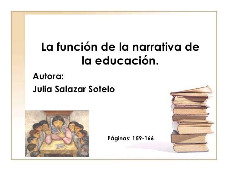 La función de la narrativa de la educación.<br />Autora:<br />Julia Salazar Sotelo<br />Páginas: 159-166<br />