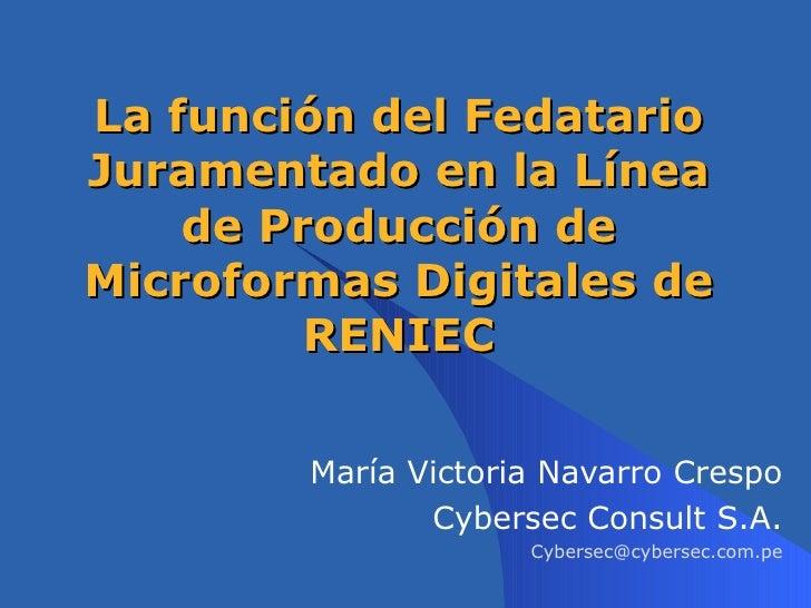 La función del Fedatario Juramentado en la Línea de Producción de Microformas Digitales de RENIEC María Victoria Navarro C...