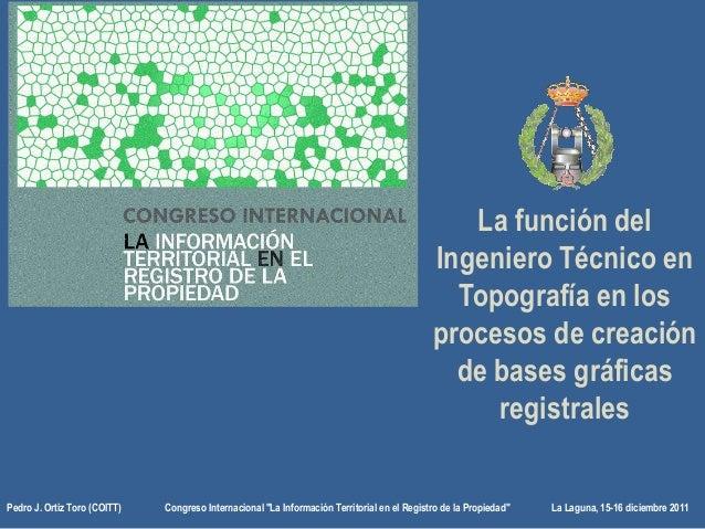 La función del Ingeniero Técnico en Topografía en los procesos de creación de bases gráficas registrales Pedro J. Ortiz To...