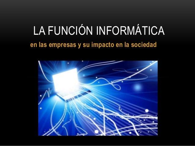 LA FUNCIÓN INFORMÁTICA  en las empresas y su impacto en la sociedad