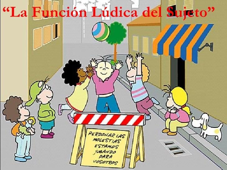 """"""" La Función Lúdica del Sujeto"""""""