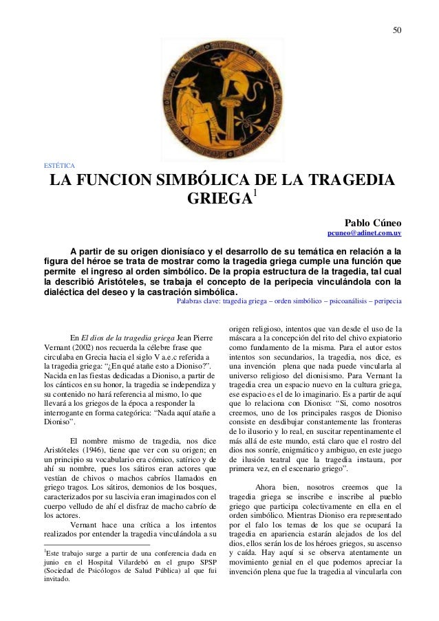 50 ESTÉTICA LA FUNCION SIMBÓLICA DE LA TRAGEDIA GRIEGA1 Pablo Cúneo pcuneo@adinet.com.uy A partir de su origen dionisíaco ...