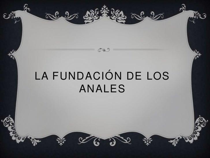 LA FUNDACIÓN DE LOS      ANALES