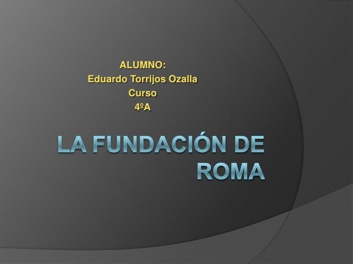 LA FUNDACIÓN DE ROMA<br />ALUMNO:<br />Eduardo Torrijos Ozalla<br />Curso<br />4ºA<br />