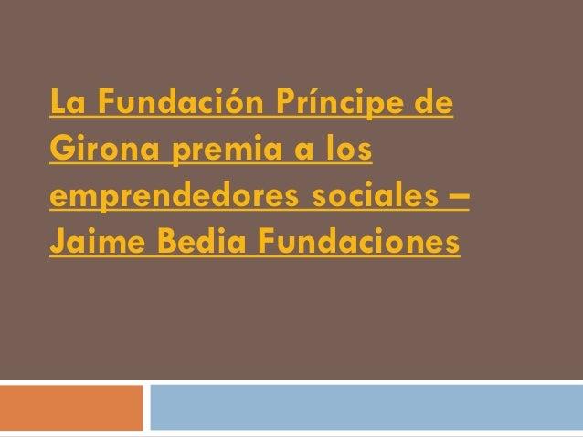 La Fundación Príncipe deGirona premia a losemprendedores sociales –Jaime Bedia Fundaciones