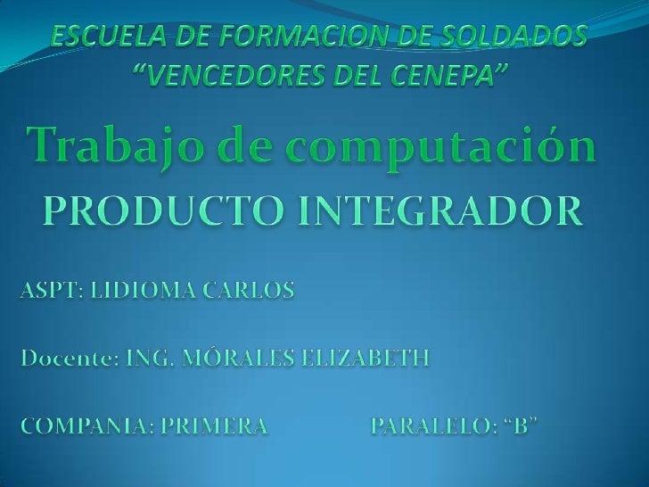 """ESCUELA DE FORMACION DE SOLDADOS""""VENCEDORES DEL CENEPA""""<br />Trabajo de computación<br />PRODUCTO INTEGRADOR<br /><br />A..."""