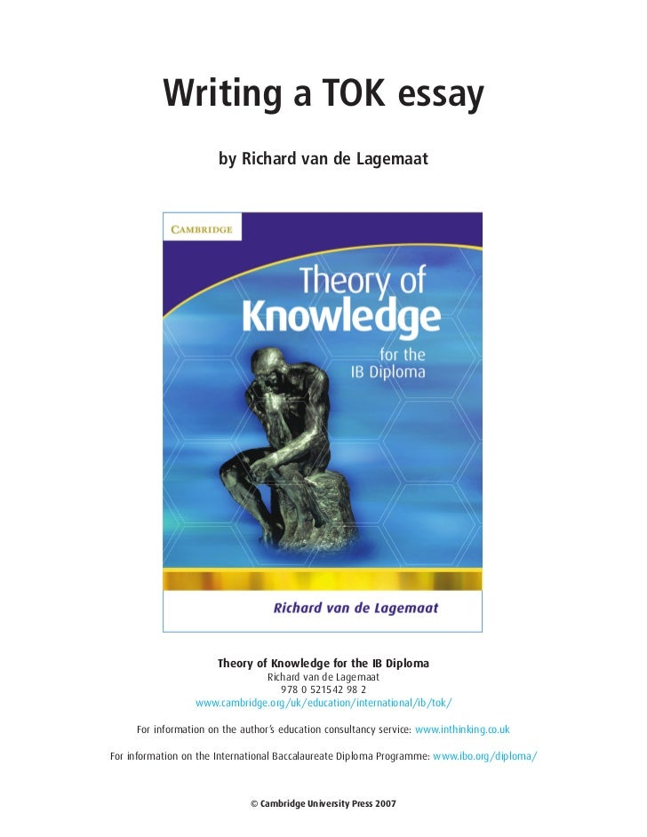 the theory of knowledge essay Six steps to writing a good tok essay: are there key words of the theory of knowledge course in the title -- words such as belief a good theory of knowledge essay demands that you think deeply about questions of truth which thread themselves through all areas of your life.