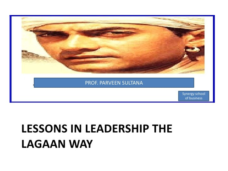 PROF. PARVEEN SULTANA<br />Synergy school of business<br />LESSONS IN LEADERSHIP THE LAGAAN WAY<br />