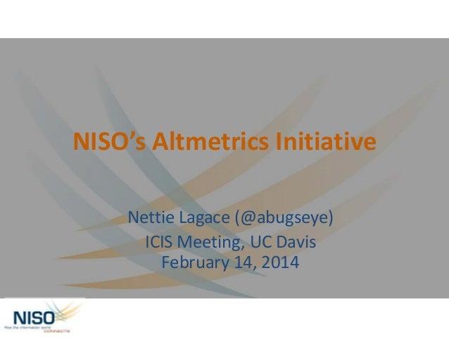 NISO's Altmetrics Initiative Nettie Lagace (@abugseye) ICIS Meeting, UC Davis February 14, 2014