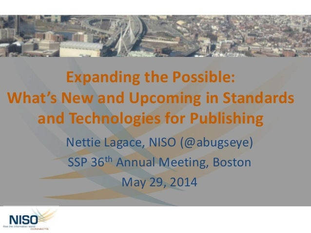 Expanding the Possible: What's New and Upcoming in Standards and Technologies for Publishing Nettie Lagace, NISO (@abugsey...