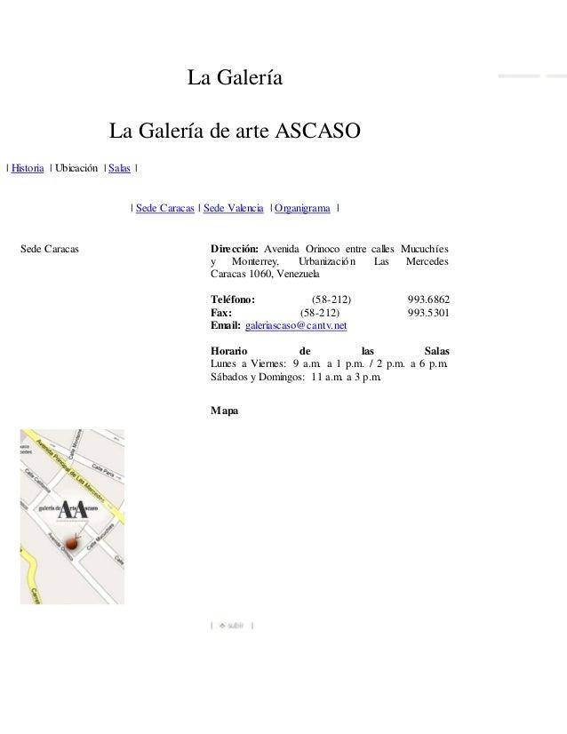 La Galería La Galería de arte ASCASO   Historia   Ubicación   Salas     Sede Caracas   Sede Valencia   Organigrama   Sede ...