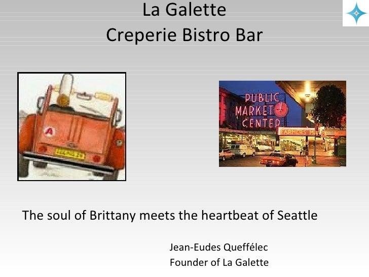 La Galette Creperie Bistro Bar <ul><li>The soul of Brittany  meets  the  heartbeat  of Seattle </li></ul><ul><li>Jean-Eude...