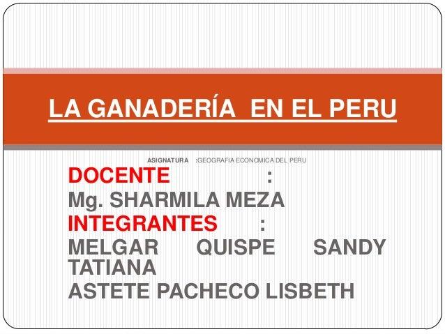 ASIGNATURA :GEOGRAFIA ECONOMICA DEL PERU DOCENTE : Mg. SHARMILA MEZA INTEGRANTES : MELGAR QUISPE SANDY TATIANA ASTETE PACH...