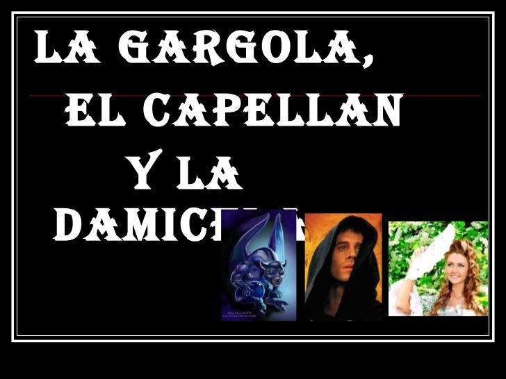 <ul><li>LA GARGOLA,  </li></ul><ul><li>EL CAPELLAN  </li></ul><ul><li>Y la DAMICELA </li></ul>
