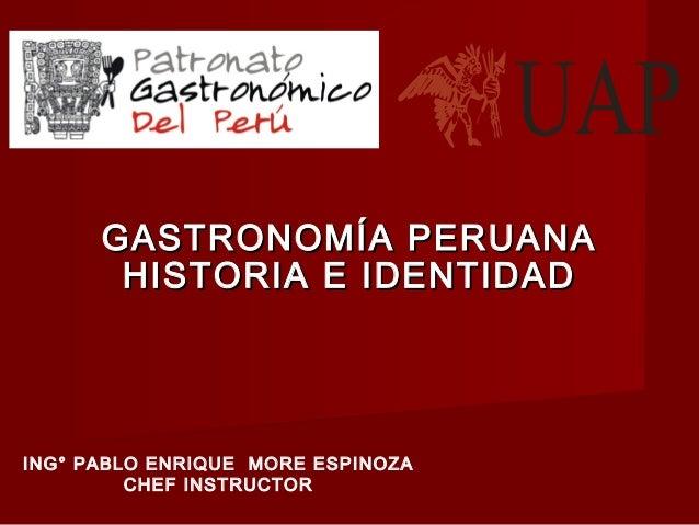 GASTRONOMÍA PERUANA       HISTORIA E IDENTIDADING° PABLO ENRIQUE MORE ESPINOZA         CHEF INSTRUCTOR