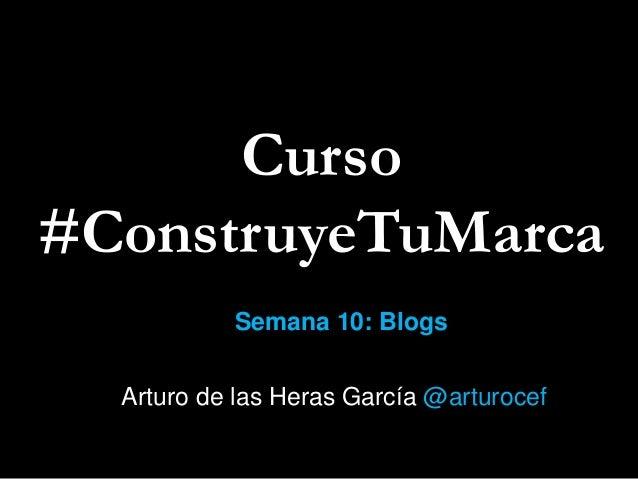 Curso #ConstruyeTuMarca Semana 10: Blogs Arturo de las Heras García @arturocef