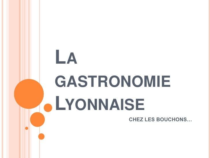 La gastronomie Lyonnaise<br />CHEZ LES BOUCHONS…<br />