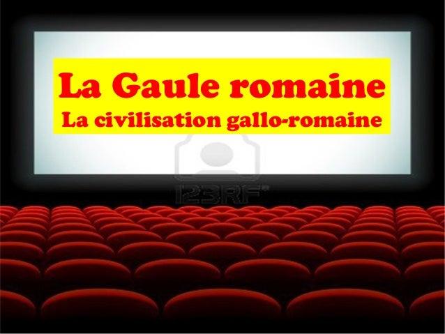 La Gaule romaine La civilisation gallo-romaine
