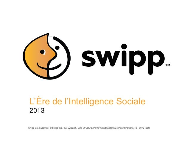 L'Ère de l'Intelligence Sociale 2013Swipp is a trademark of Swipp Inc. The Swipp UI, Data Structure, Platform and System a...